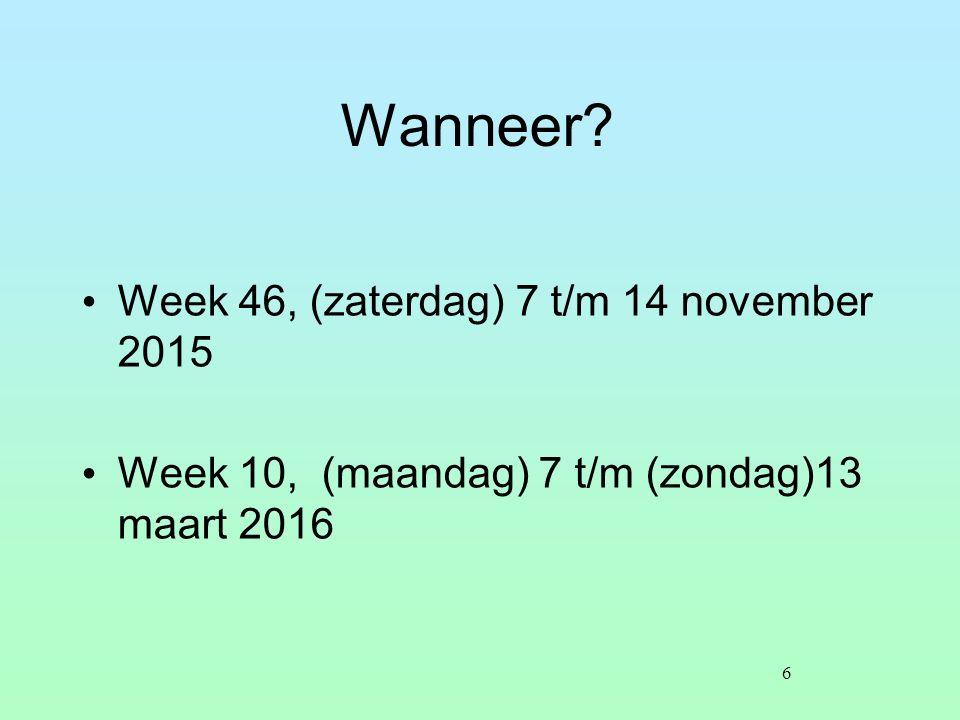 Wanneer? Week 46, (zaterdag) 7 t/m 14 november 2015 Week 10, (maandag) 7 t/m (zondag)13 maart 2016 6