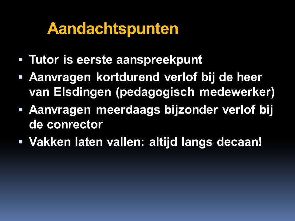 Aandachtspunten  Tutor is eerste aanspreekpunt  Aanvragen kortdurend verlof bij de heer van Elsdingen (pedagogisch medewerker)  Aanvragen meerdaags bijzonder verlof bij de conrector  Vakken laten vallen: altijd langs decaan!