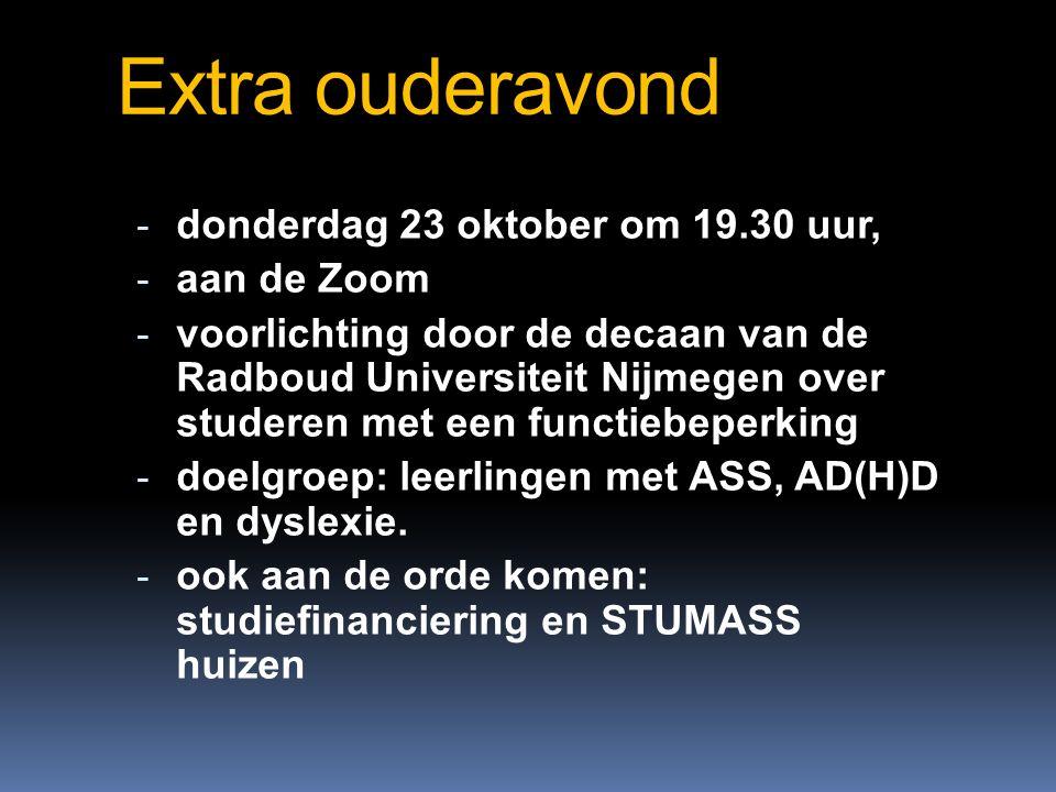 Extra ouderavond - donderdag 23 oktober om 19.30 uur, - aan de Zoom - voorlichting door de decaan van de Radboud Universiteit Nijmegen over studeren met een functiebeperking - doelgroep: leerlingen met ASS, AD(H)D en dyslexie.