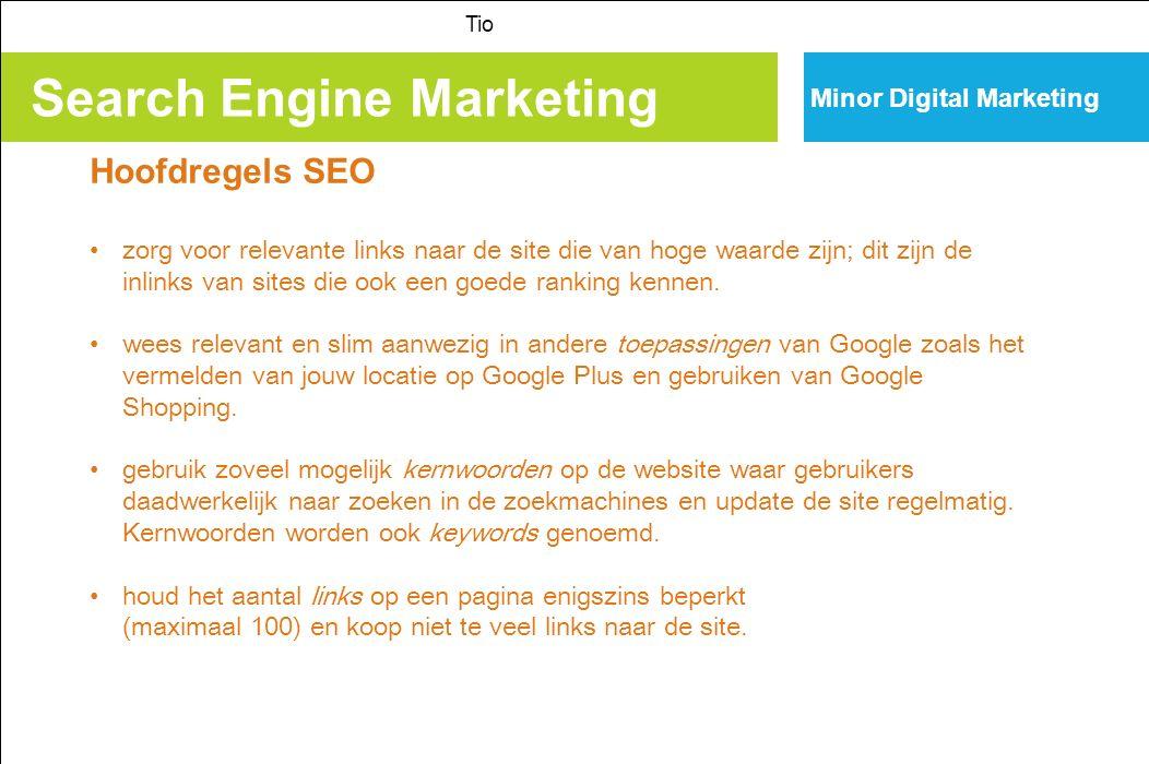 Search Engine Marketing Tio Minor Digital Marketing SEO en consumentengedrag 98 % Nederlands internetters gebruikt regelmatig een zoekmachine; 85% oriënteert zich via het web voor een aankoop; Beoordelingen op sociale media spelen een steeds grotere rol; 90 % kijkt niet verder dan de top 20 van de zoekresultaten; De top 5 zijn resultaten boven de vouw en zijn de belangrijkste bij SEO; Bij mobile (klein scherm) is de top 5 van levensbelang!; Verwachting dat vanaf 2015 mobile search groter is dan desktop serach; Jongeren zien de top 10 resultaten als A-merk en dat maakt SEP belangrijk voor de online merkbeleving; 77% bezoekt een site via het web, waarvan de meesten via een zoekmachine; Men zoekt meestal met 2 a 3 keywords en zelden met 1; Social search groeit > google laat social activity steeds meer een rol spelen bij SEO; Google + linking heeft een streepje voor…….