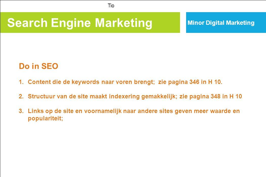 Search Engine Marketing Tio Minor Digital Marketing Don't in SEO 1.Gebruik geen frames, flash; 2.Koop geen hoeveelheden inlinks want linksfarming geeft Google een penalty voor; 3.Hoog tempo optimalisatie vinden ze ook niet leuk; 4.Rommelig, onoverzichtelijk en veel onderdelen maakt het moeilijk voor een SE om te indexeren; 5.Gebruik geen domeinnamen die niet relevant zijn voor de content; 6.Geen cloacking: dubbele content op websites; 7.Gebruik geen software om je site bij veel sites aan te melden: dat wordt gezien als spam; 8.Gebruik geen CMS dat niet indexeerbaar is.