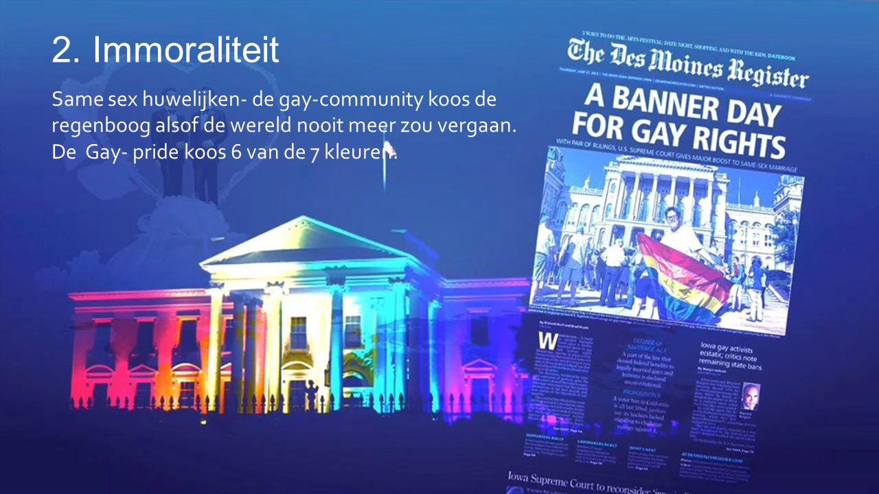 2. Immoraliteit Same sex huwelijken- de gay-community koos de regenboog alsof de wereld nooit meer zou vergaan. De Gay- pride koos 6 van de 7 kleuren.