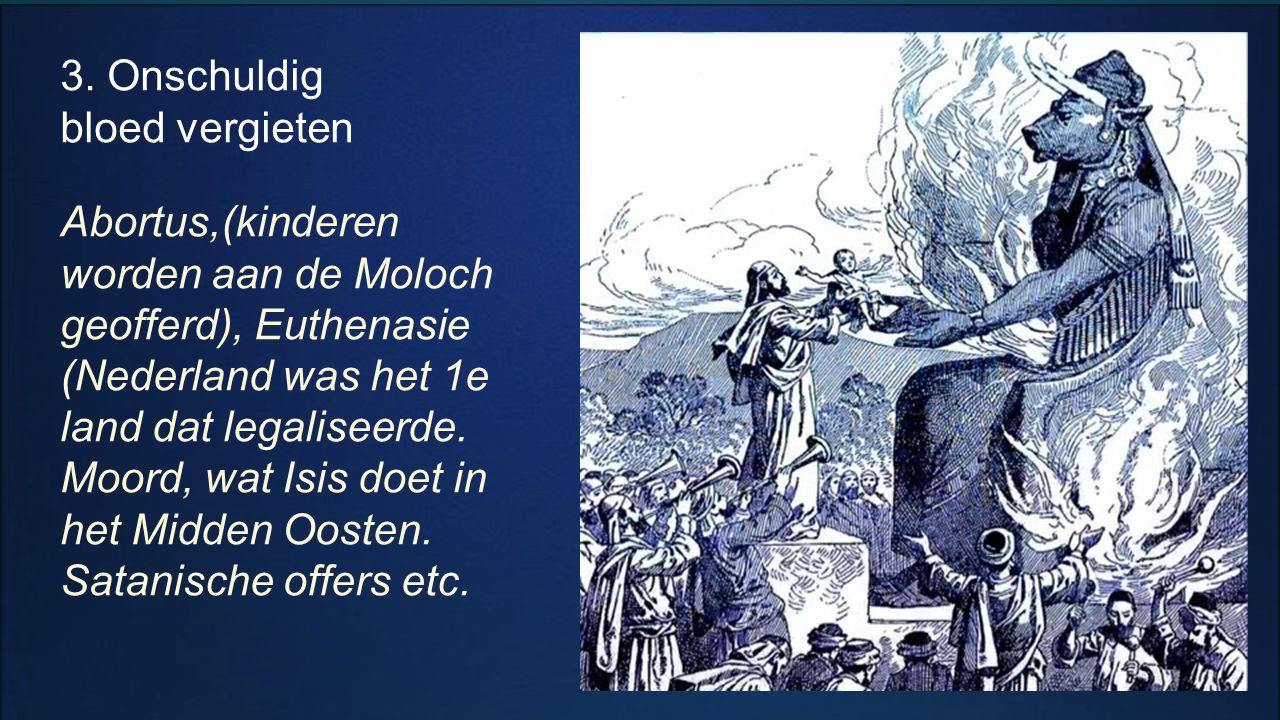 3. Onschuldig bloed vergieten Abortus,(kinderen worden aan de Moloch geofferd), Euthenasie (Nederland was het 1e land dat legaliseerde. Moord, wat Isi