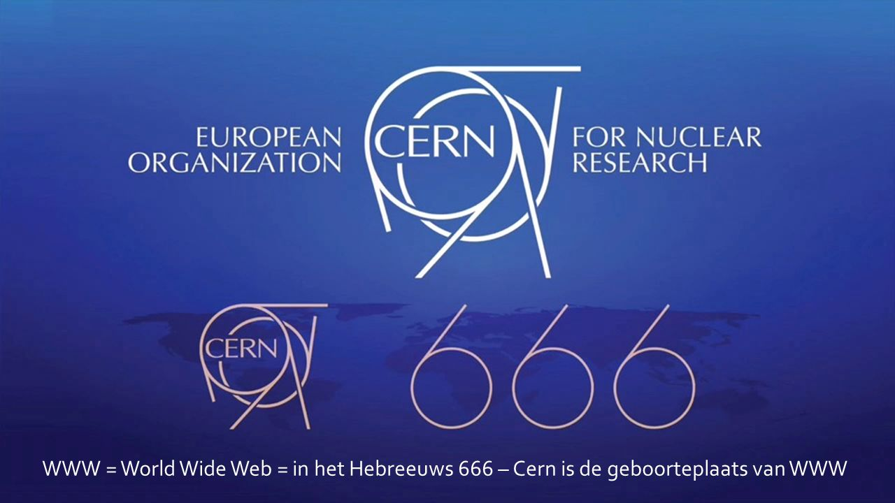 WWW = World Wide Web = in het Hebreeuws 666 – Cern is de geboorteplaats van WWW