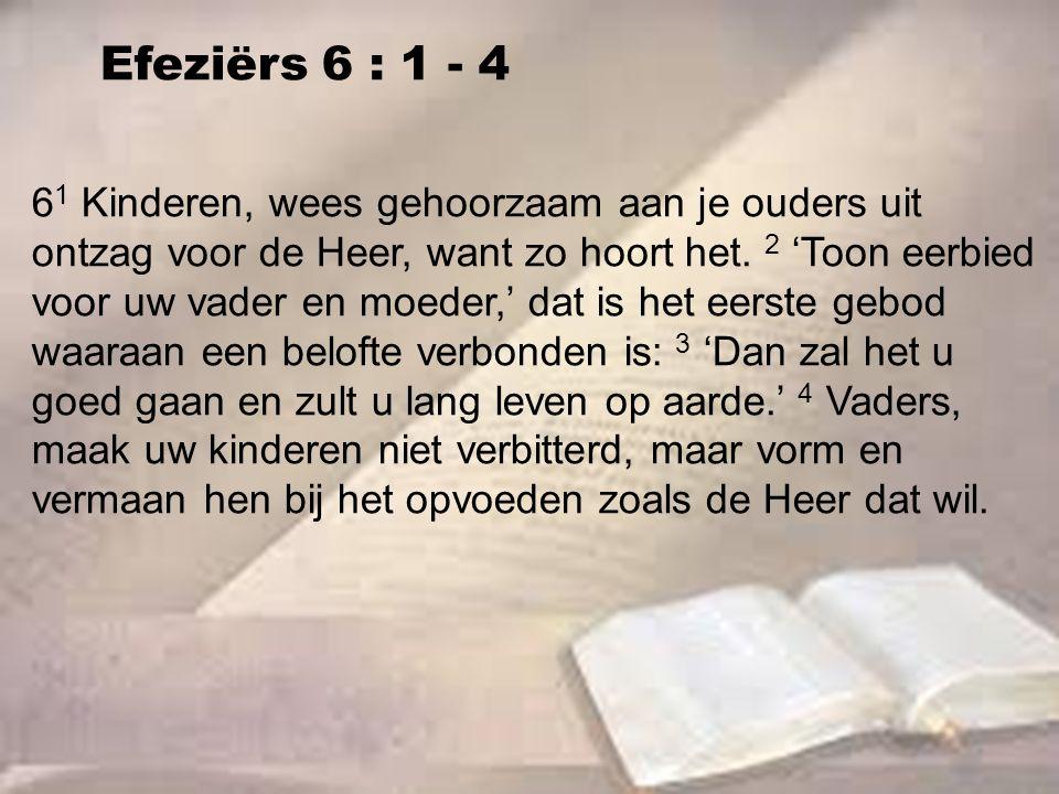 Efeziërs 6 : 1 - 4 6 1 Kinderen, wees gehoorzaam aan je ouders uit ontzag voor de Heer, want zo hoort het. 2 'Toon eerbied voor uw vader en moeder,' d