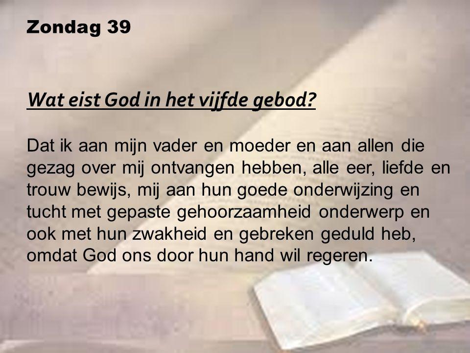 Zondag 39 Wat eist God in het vijfde gebod? Dat ik aan mijn vader en moeder en aan allen die gezag over mij ontvangen hebben, alle eer, liefde en trou