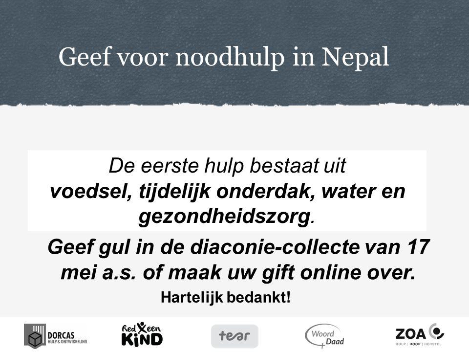 Hartelijk bedankt! Geef voor noodhulp in Nepal Geef gul in de diaconie-collecte van 17 mei a.s. of maak uw gift online over. De eerste hulp bestaat ui