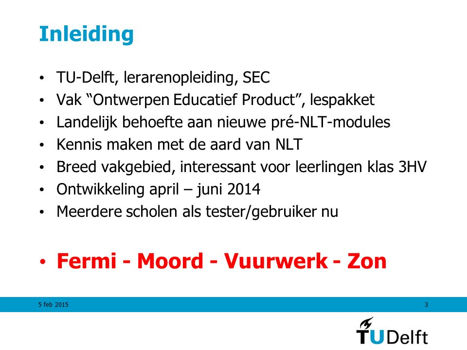 Inleiding TU-Delft, lerarenopleiding, SEC Vak Ontwerpen Educatief Product , lespakket Landelijk behoefte aan nieuwe pré-NLT-modules Kennis maken met de aard van NLT Breed vakgebied, interessant voor leerlingen klas 3HV Ontwikkeling april – juni 2014 Meerdere scholen als tester/gebruiker nu Fermi - Moord - Vuurwerk - Zon 5 feb 20153