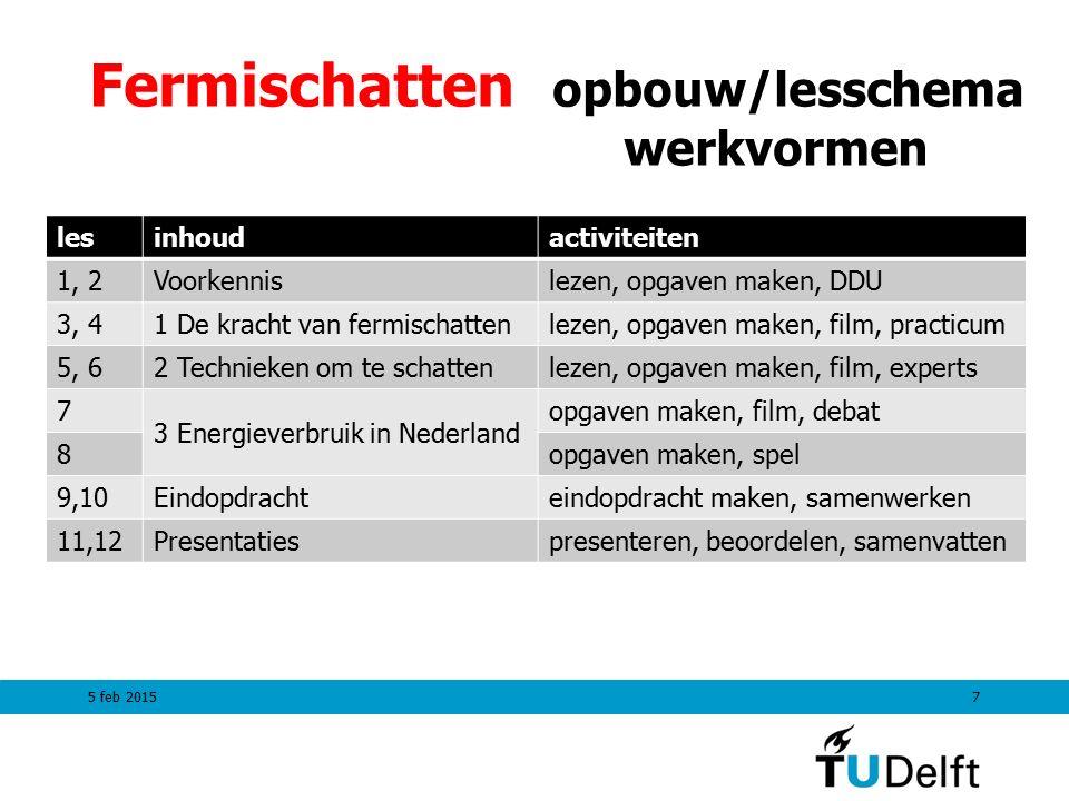 Fermischatten opbouw/lesschema werkvormen lesinhoudactiviteiten 1, 2Voorkennislezen, opgaven maken, DDU 3, 41 De kracht van fermischattenlezen, opgaven maken, film, practicum 5, 62 Technieken om te schattenlezen, opgaven maken, film, experts 7 3 Energieverbruik in Nederland opgaven maken, film, debat 8opgaven maken, spel 9,10Eindopdrachteindopdracht maken, samenwerken 11,12Presentatiespresenteren, beoordelen, samenvatten 5 feb 20157