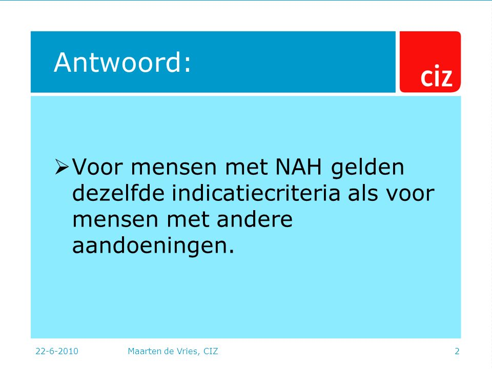 22-6-2010Maarten de Vries, CIZ2 Antwoord:  Voor mensen met NAH gelden dezelfde indicatiecriteria als voor mensen met andere aandoeningen.
