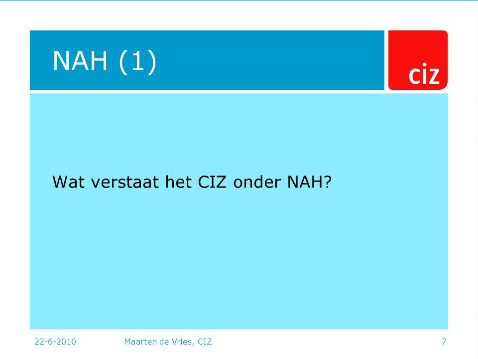22-6-2010Maarten de Vries, CIZ7 NAH (1) Wat verstaat het CIZ onder NAH
