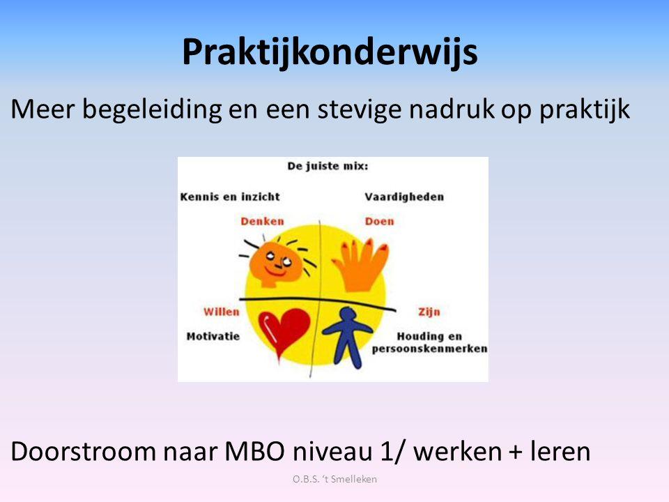 Praktijkonderwijs Meer begeleiding en een stevige nadruk op praktijk Doorstroom naar MBO niveau 1/ werken + leren O.B.S. 't Smelleken