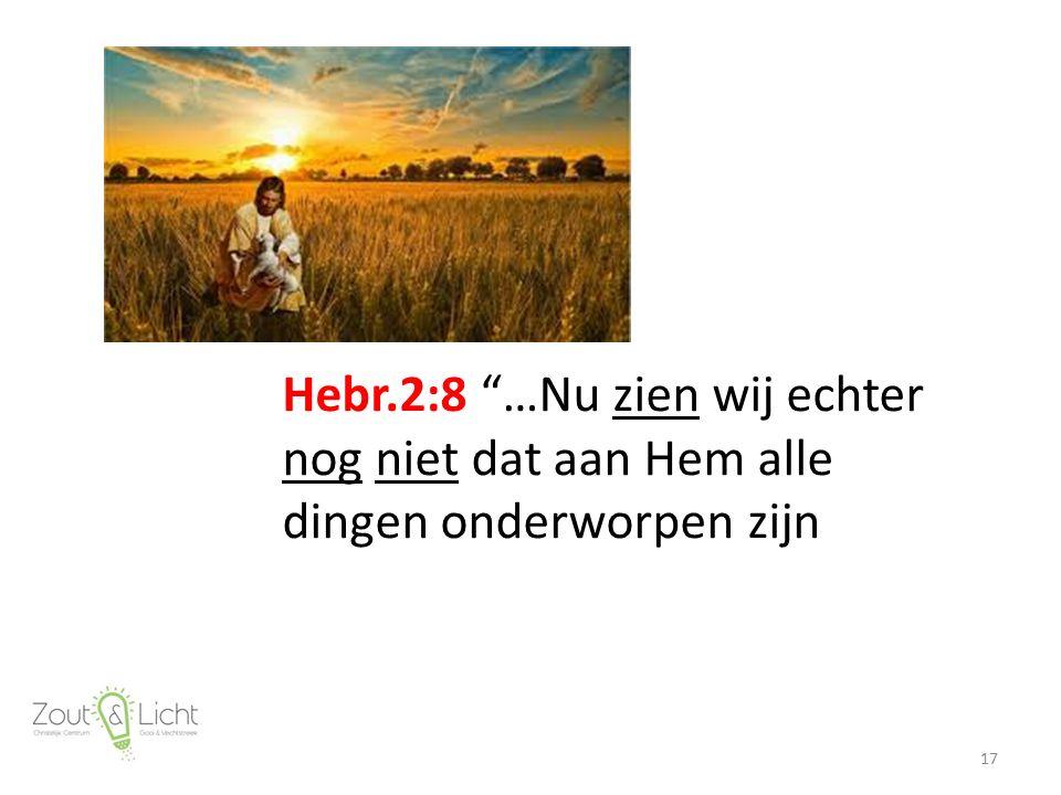 """Hebr.2:8 """"…Nu zien wij echter nog niet dat aan Hem alle dingen onderworpen zijn 17"""