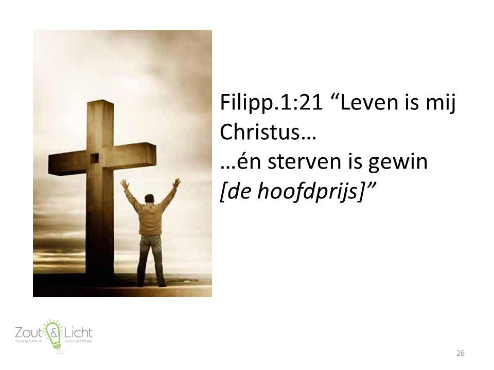 Filipp.1:21 Leven is mij Christus… …én sterven is gewin [de hoofdprijs] 26