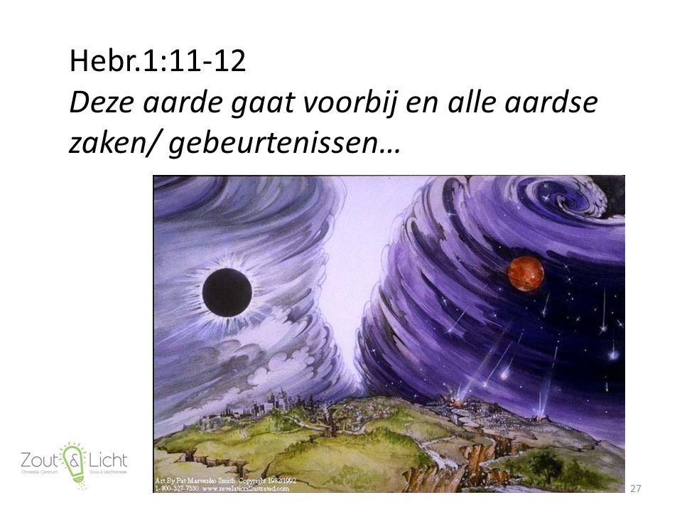 Hebr.1:11-12 Deze aarde gaat voorbij en alle aardse zaken/ gebeurtenissen… 27