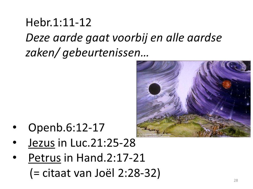 Hebr.1:11-12 Deze aarde gaat voorbij en alle aardse zaken/ gebeurtenissen… 28 Openb.6:12-17 Jezus in Luc.21:25-28 Petrus in Hand.2:17-21 (= citaat van Joël 2:28-32)