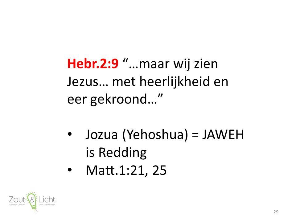 Hebr.2:9 …maar wij zien Jezus… met heerlijkheid en eer gekroond… Jozua (Yehoshua) = JAWEH is Redding Matt.1:21, 25 29