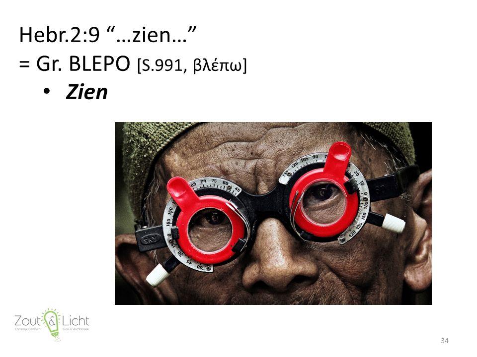 Hebr.2:9 …zien… = Gr. BLEPO [S.991, βλέπω] Zien 34