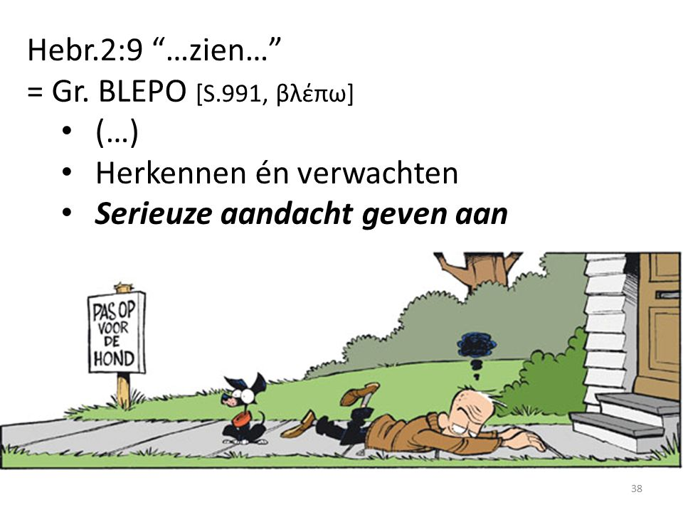 """Hebr.2:9 """"…zien…"""" = Gr. BLEPO [S.991, βλέπω] (…) Herkennen én verwachten Serieuze aandacht geven aan 38"""