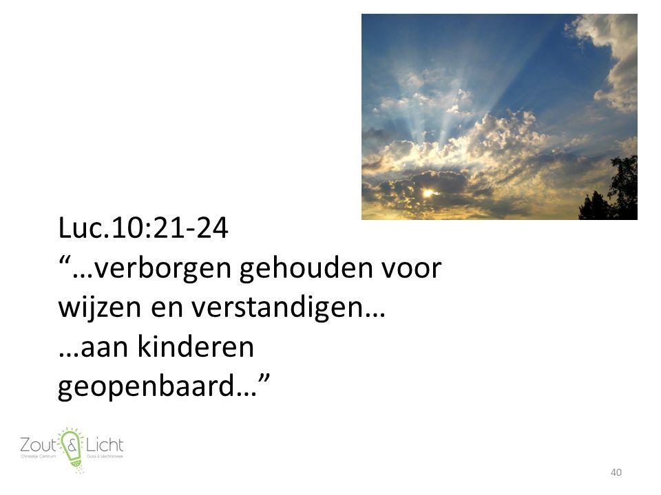 Luc.10:21-24 …verborgen gehouden voor wijzen en verstandigen… …aan kinderen geopenbaard… 40