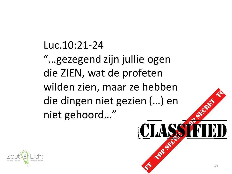 Luc.10:21-24 …gezegend zijn jullie ogen die ZIEN, wat de profeten wilden zien, maar ze hebben die dingen niet gezien (…) en niet gehoord… 41
