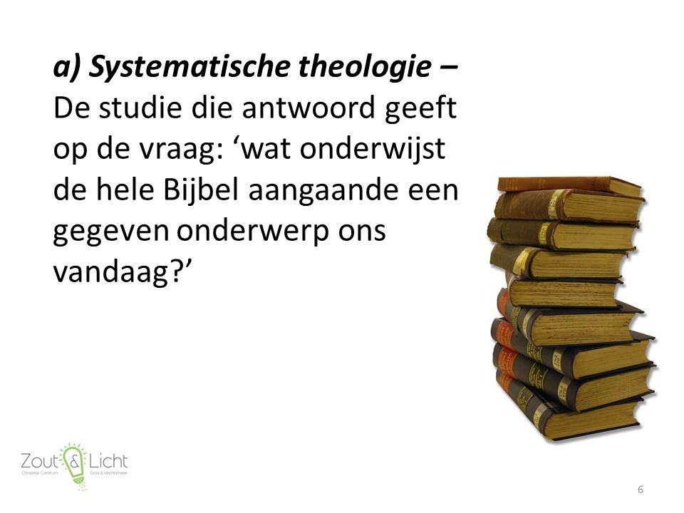 a) Systematische theologie – De studie die antwoord geeft op de vraag: 'wat onderwijst de hele Bijbel aangaande een gegeven onderwerp ons vandaag?' 6