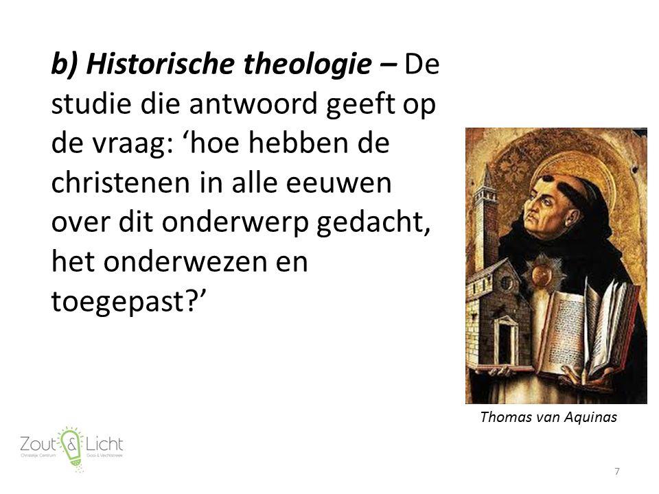 b) Historische theologie – De studie die antwoord geeft op de vraag: 'hoe hebben de christenen in alle eeuwen over dit onderwerp gedacht, het onderwez