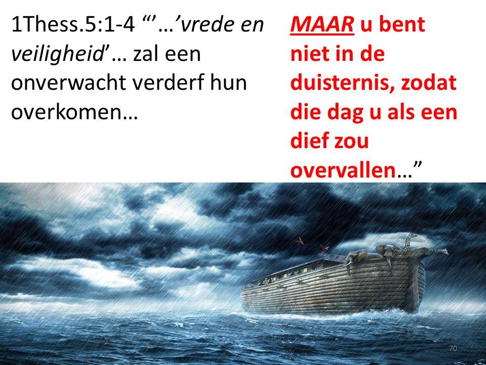 1Thess.5:1-4 '…'vrede en veiligheid'… zal een onverwacht verderf hun overkomen… 70 MAAR u bent niet in de duisternis, zodat die dag u als een dief zou overvallen…