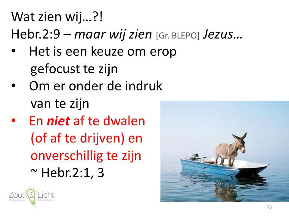Wat zien wij…?! Hebr.2:9 – maar wij zien [Gr. BLEPO] Jezus… Het is een keuze om erop gefocust te zijn Om er onder de indruk van te zijn En niet af te