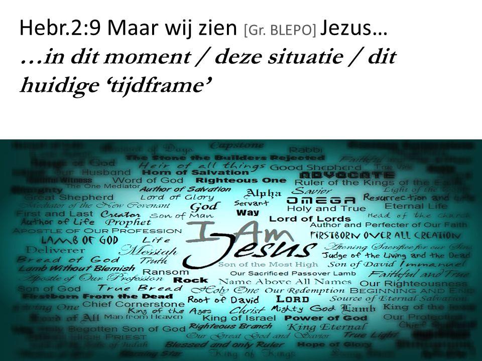 Hebr.2:9 Maar wij zien [Gr. BLEPO] Jezus… …in dit moment / deze situatie / dit huidige 'tijdframe' 74