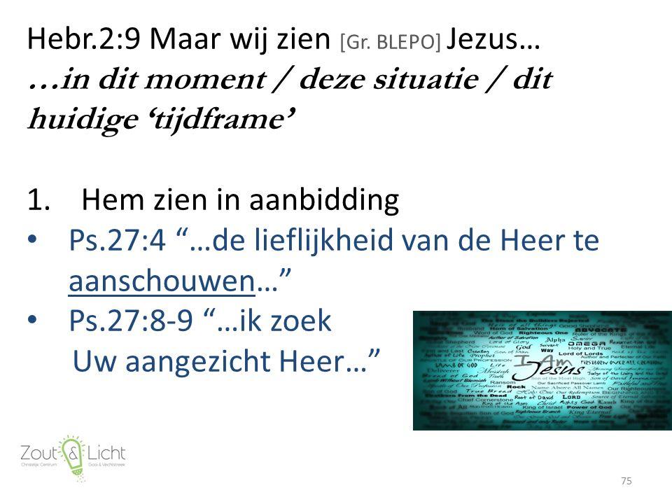 """Hebr.2:9 Maar wij zien [Gr. BLEPO] Jezus… …in dit moment / deze situatie / dit huidige 'tijdframe' 1.Hem zien in aanbidding Ps.27:4 """"…de lieflijkheid"""