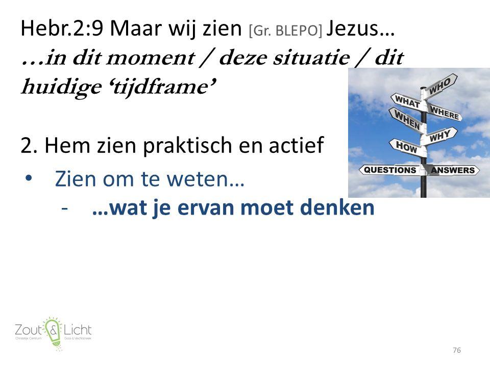Hebr.2:9 Maar wij zien [Gr. BLEPO] Jezus… …in dit moment / deze situatie / dit huidige 'tijdframe' 2. Hem zien praktisch en actief 76 Zien om te weten