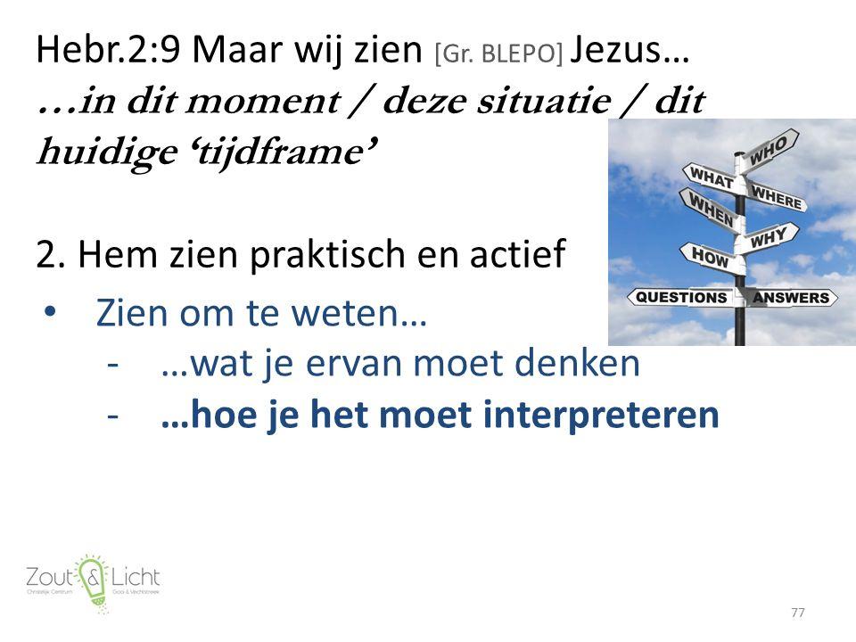 Hebr.2:9 Maar wij zien [Gr. BLEPO] Jezus… …in dit moment / deze situatie / dit huidige 'tijdframe' 2. Hem zien praktisch en actief 77 Zien om te weten
