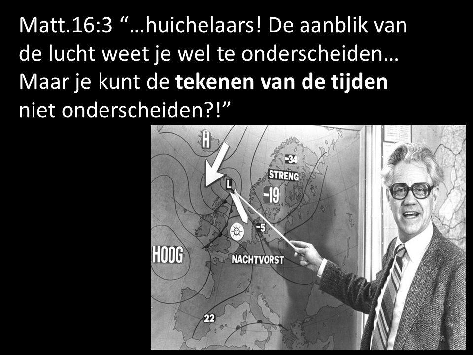 """Matt.16:3 """"…huichelaars! De aanblik van de lucht weet je wel te onderscheiden… Maar je kunt de tekenen van de tijden niet onderscheiden?!"""" 78"""