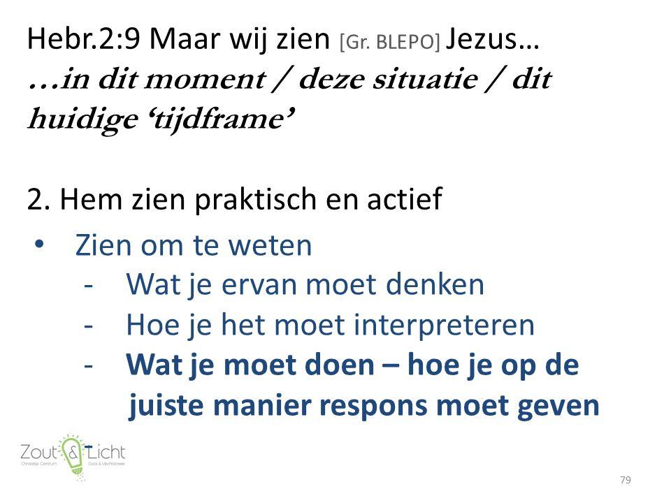 Hebr.2:9 Maar wij zien [Gr. BLEPO] Jezus… …in dit moment / deze situatie / dit huidige 'tijdframe' 2. Hem zien praktisch en actief 79 Zien om te weten