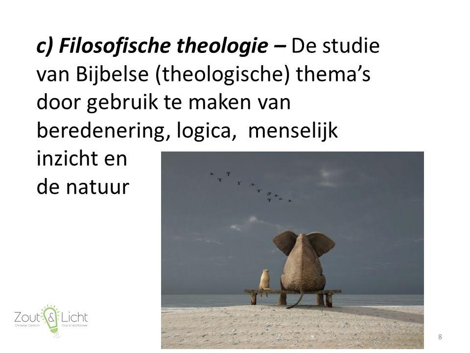 c) Filosofische theologie – De studie van Bijbelse (theologische) thema's door gebruik te maken van beredenering, logica, menselijk inzicht en de natu