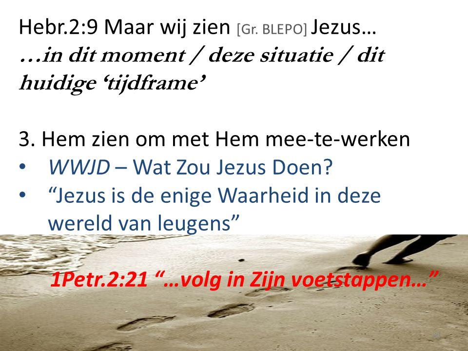 Hebr.2:9 Maar wij zien [Gr. BLEPO] Jezus… …in dit moment / deze situatie / dit huidige 'tijdframe' 3. Hem zien om met Hem mee-te-werken WWJD – Wat Zou