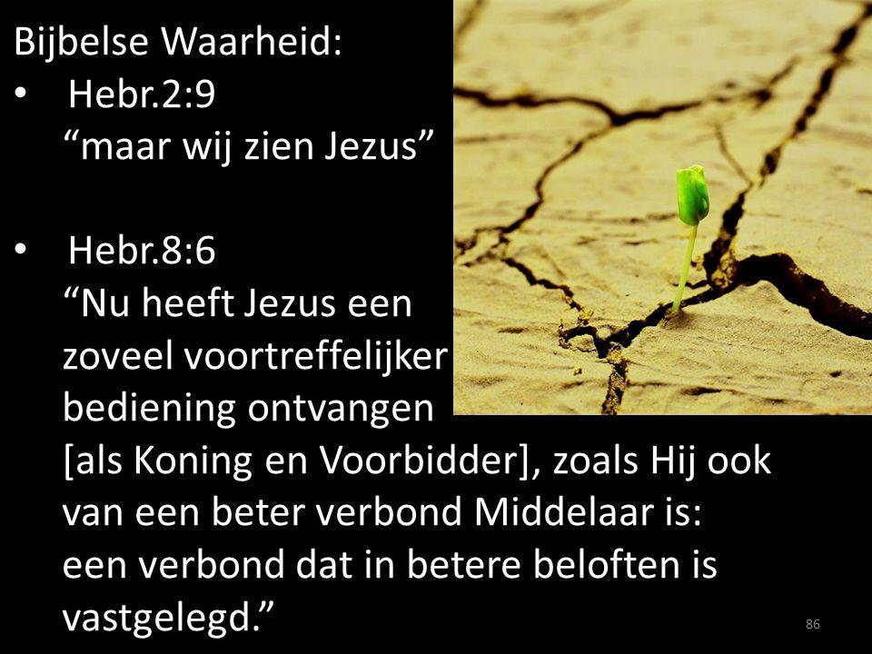 Bijbelse Waarheid: Hebr.2:9 maar wij zien Jezus Hebr.8:6 Nu heeft Jezus een zoveel voortreffelijker bediening ontvangen [als Koning en Voorbidder], zoals Hij ook van een beter verbond Middelaar is: een verbond dat in betere beloften is vastgelegd. 86