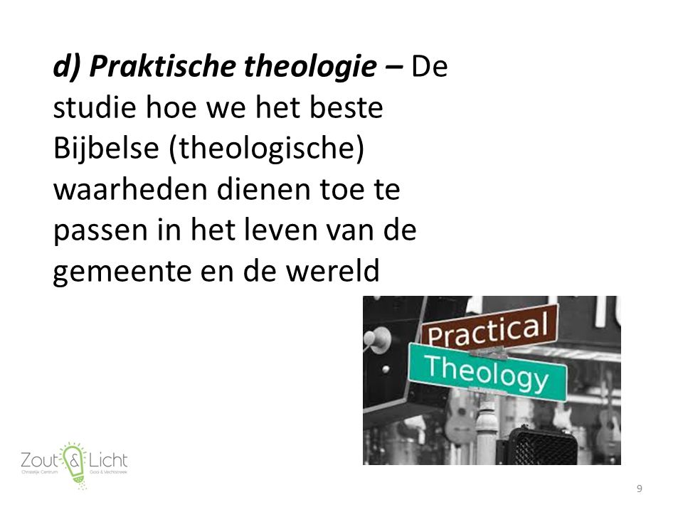d) Praktische theologie – De studie hoe we het beste Bijbelse (theologische) waarheden dienen toe te passen in het leven van de gemeente en de wereld