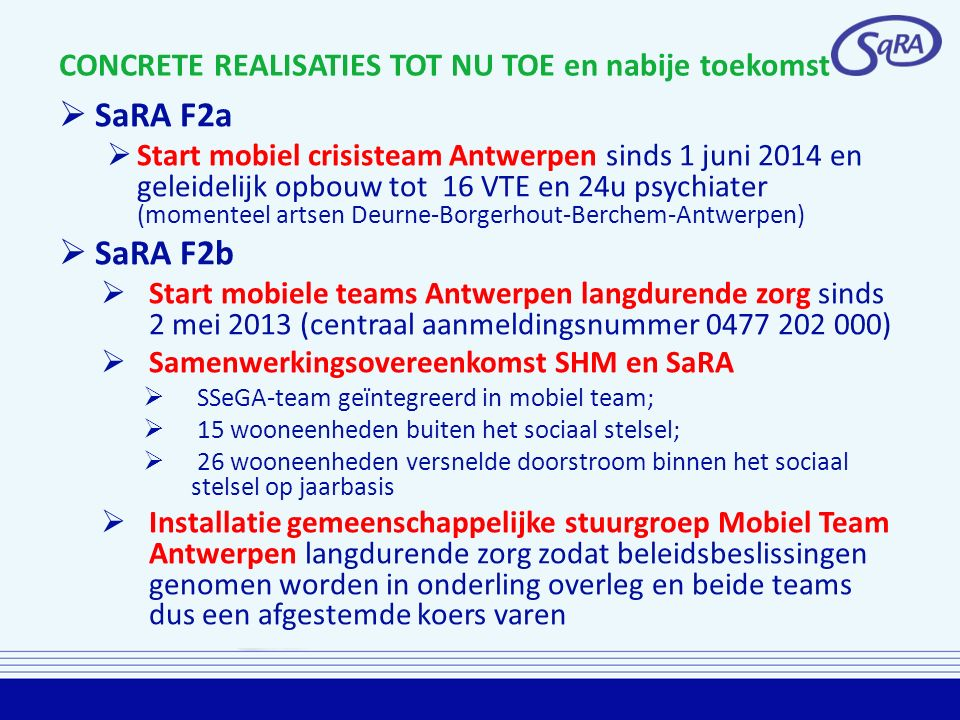 CONCRETE REALISATIES TOT NU TOE en nabije toekomst  SaRA F2a  Start mobiel crisisteam Antwerpen sinds 1 juni 2014 en geleidelijk opbouw tot 16 VTE en 24u psychiater (momenteel artsen Deurne-Borgerhout-Berchem-Antwerpen)  SaRA F2b  Start mobiele teams Antwerpen langdurende zorg sinds 2 mei 2013 (centraal aanmeldingsnummer 0477 202 000)  Samenwerkingsovereenkomst SHM en SaRA  SSeGA-team geïntegreerd in mobiel team;  15 wooneenheden buiten het sociaal stelsel;  26 wooneenheden versnelde doorstroom binnen het sociaal stelsel op jaarbasis  Installatie gemeenschappelijke stuurgroep Mobiel Team Antwerpen langdurende zorg zodat beleidsbeslissingen genomen worden in onderling overleg en beide teams dus een afgestemde koers varen