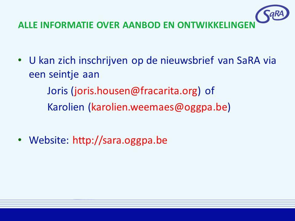 ALLE INFORMATIE OVER AANBOD EN ONTWIKKELINGEN U kan zich inschrijven op de nieuwsbrief van SaRA via een seintje aan Joris (joris.housen@fracarita.org) of Karolien (karolien.weemaes@oggpa.be) Website: http://sara.oggpa.be