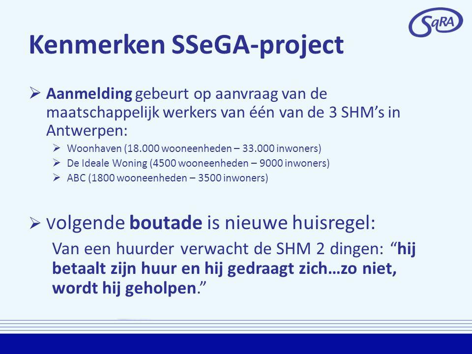 Kenmerken SSeGA-project  Aanmelding gebeurt op aanvraag van de maatschappelijk werkers van één van de 3 SHM's in Antwerpen:  Woonhaven (18.000 wooneenheden – 33.000 inwoners)  De Ideale Woning (4500 wooneenheden – 9000 inwoners)  ABC (1800 wooneenheden – 3500 inwoners)  V olgende boutade is nieuwe huisregel: Van een huurder verwacht de SHM 2 dingen: hij betaalt zijn huur en hij gedraagt zich…zo niet, wordt hij geholpen.