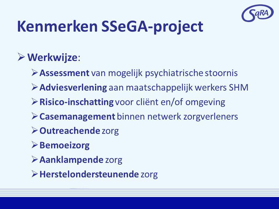Kenmerken SSeGA-project  Werkwijze:  Assessment van mogelijk psychiatrische stoornis  Adviesverlening aan maatschappelijk werkers SHM  Risico-insc