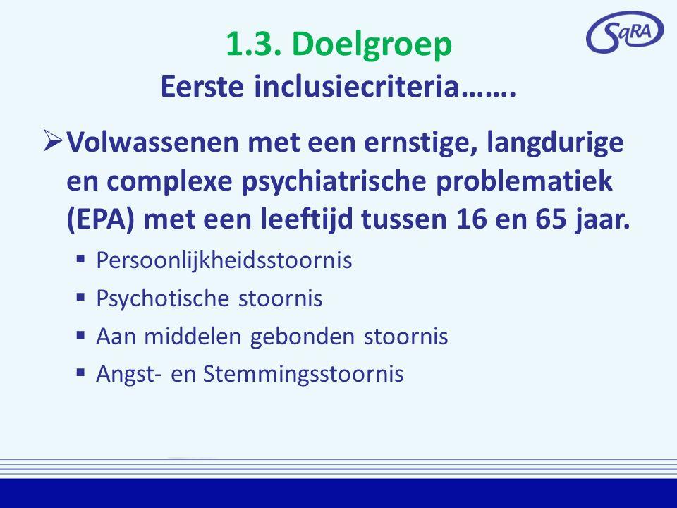 1.3. Doelgroep Eerste inclusiecriteria…….  Volwassenen met een ernstige, langdurige en complexe psychiatrische problematiek (EPA) met een leeftijd tu