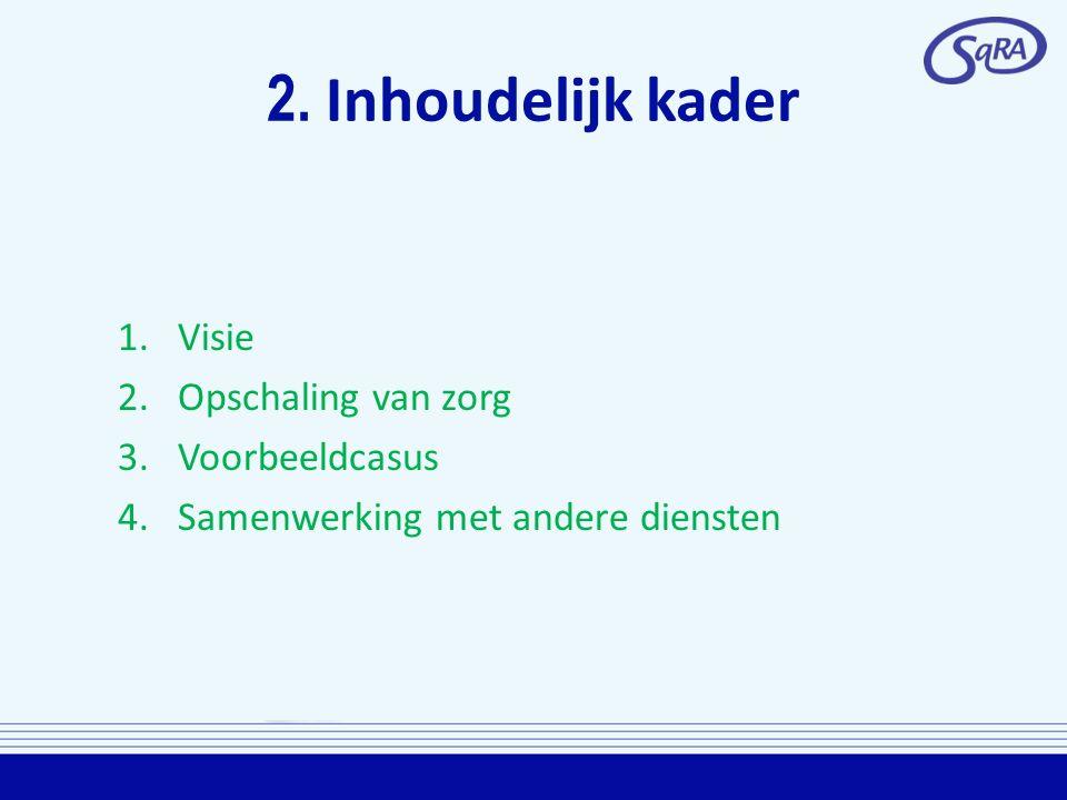 2. Inhoudelijk kader 1.Visie 2.Opschaling van zorg 3.Voorbeeldcasus 4.Samenwerking met andere diensten