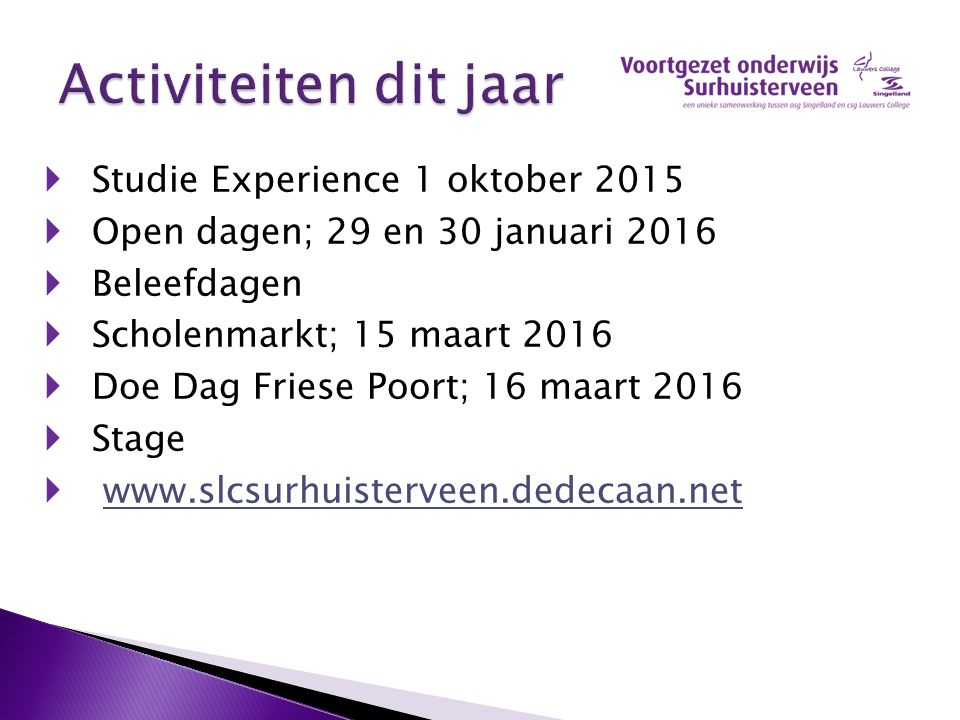  Studie Experience 1 oktober 2015  Open dagen; 29 en 30 januari 2016  Beleefdagen  Scholenmarkt; 15 maart 2016  Doe Dag Friese Poort; 16 maart 20