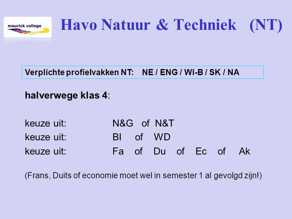 Havo Natuur & Techniek (NT) halverwege klas 4: keuze uit:N&G of N&T keuze uit: Fa of Du of Ec of Ak (Frans, Duits of economie moet wel in semester 1 al gevolgd zijn!) keuze uit: BI of WD Verplichte profielvakken NT: NE / ENG / WI-B / SK / NA