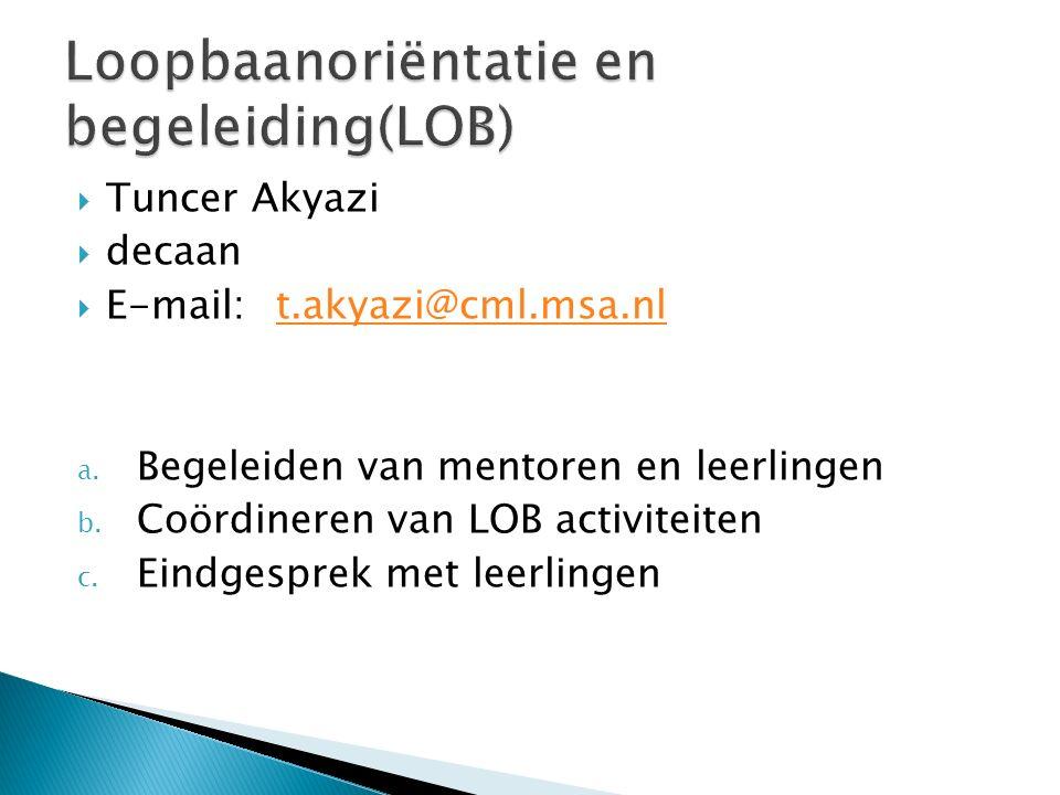  Tuncer Akyazi  decaan  E-mail: t.akyazi@cml.msa.nlt.akyazi@cml.msa.nl a. Begeleiden van mentoren en leerlingen b. Coördineren van LOB activiteiten