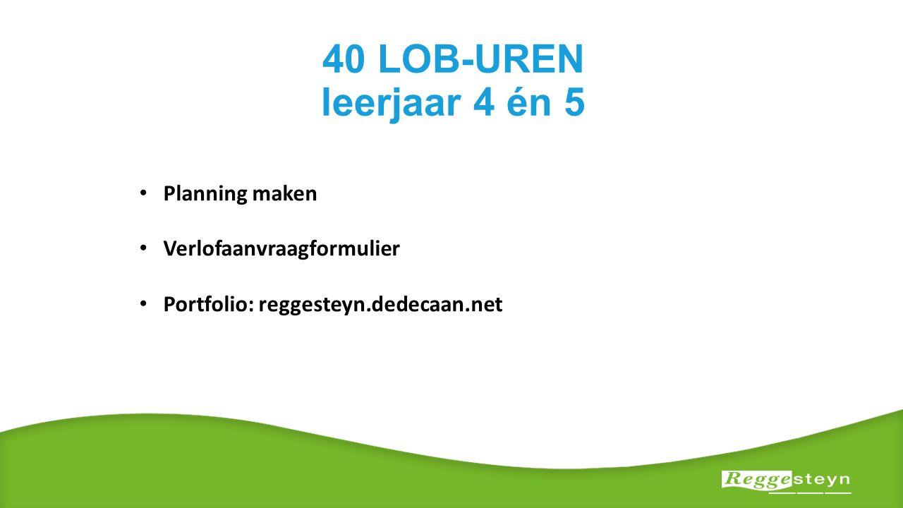 40 LOB-UREN leerjaar 4 én 5 Planning maken Verlofaanvraagformulier Portfolio: reggesteyn.dedecaan.net