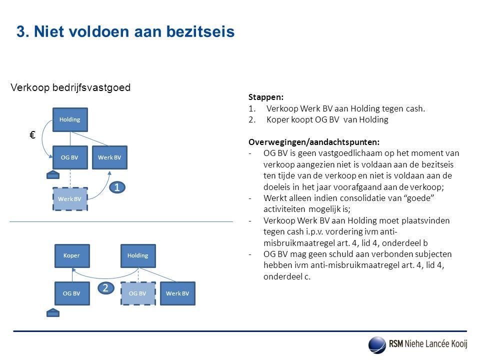 3. Niet voldoen aan bezitseis Verkoop bedrijfsvastgoed Stappen: 1.Verkoop Werk BV aan Holding tegen cash. 2.Koper koopt OG BV van Holding Overwegingen